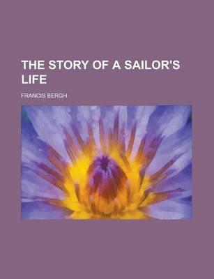 The Story of a Sailor's Life by Francis Bergh
