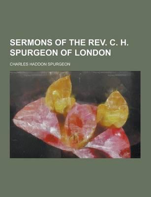 Sermons of the REV. C. H. Spurgeon of London by Charles Haddon Spurgeon