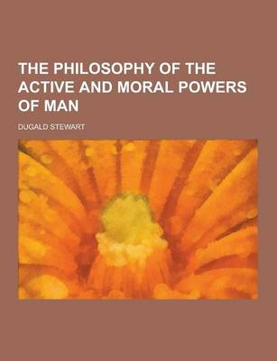 The Philosophy of the Active and Moral Powers of Man by Dugald Stewart