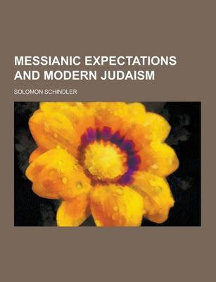 Messianic Expectations and Modern Judaism by Solomon Schindler