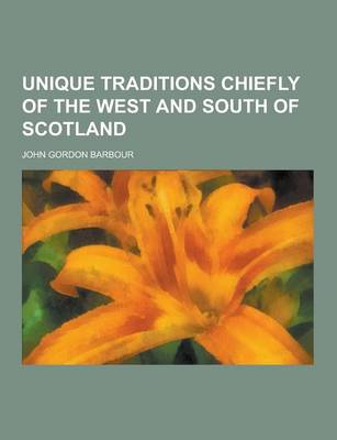 Unique Traditions Chiefly of the West and South of Scotland by John Gordon Barbour