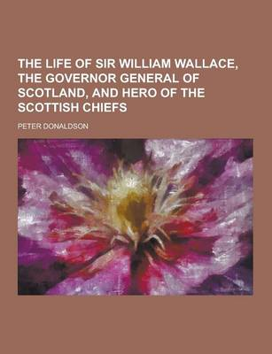 The Life of Sir William Wallace, the Governor General of Scotland, and Hero of the Scottish Chiefs by Peter Donaldson
