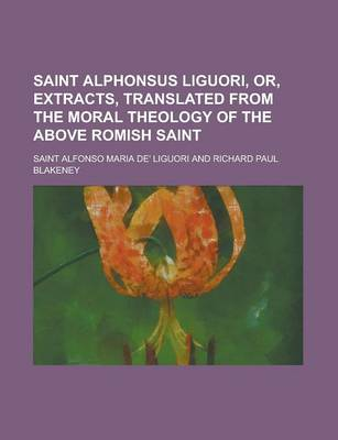 Saint Alphonsus Liguori, Or, Extracts, Translated from the Moral Theology of the Above Romish Saint by Saint Alfonso Maria De' Liguori