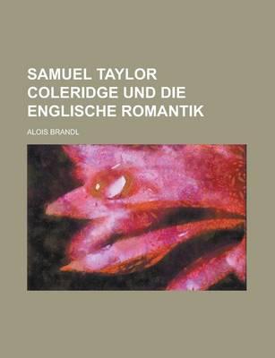 Samuel Taylor Coleridge Und Die Englische Romantik by Alois Brandl