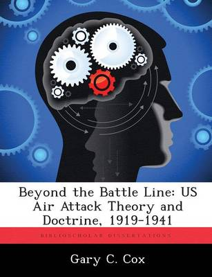 Beyond the Battle Line Us Air Attack Theory and Doctrine, 1919-1941 by Gary C Cox