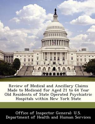Review of Medical and Ancillary Claims Made to Medicaid for Aged 21 to 64 Year Old Residents of State Operated Psychiatric Hospitals Within New York State by