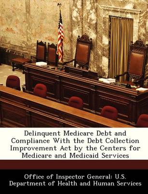 Delinquent Medicare Debt and Compliance with the Debt Collection Improvement Act by the Centers for Medicare and Medicaid Services by