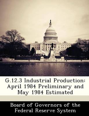 G.12.3 Industrial Production April 1984 Preliminary and May 1984 Estimated by