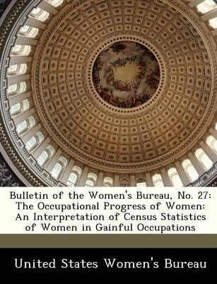 Bulletin of the Women's Bureau, No. 27 The Occupational Progress of Women: An Interpretation of Census Statistics of Women in Gainful Occupations by