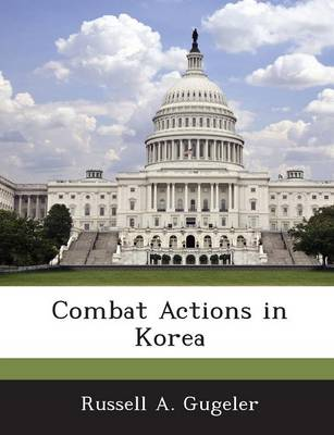 Combat Actions in Korea by Russell A Gugeler