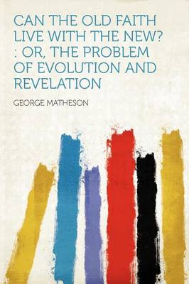 Can the Old Faith Live with the New? Or, the Problem of Evolution and Revelation by George Matheson