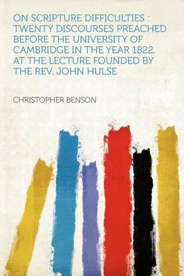 On Scripture Difficulties Twenty Discourses Preached Before the University of Cambridge in the Year 1822, at the Lecture Founded by the REV. John Hulse by Christopher,   Sol             Sol Benson