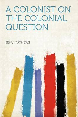 A Colonist on the Colonial Question by Jehu Mathews
