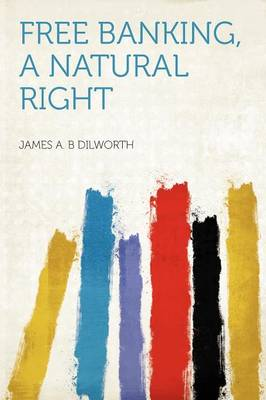 Free Banking, a Natural Right by James A B Dilworth