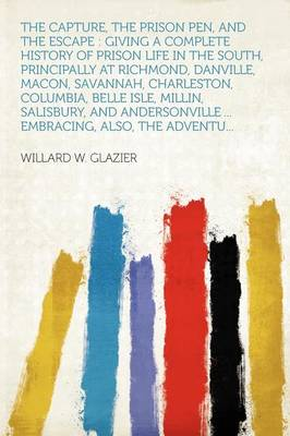 The Capture, the Prison Pen, and the Escape Giving a Complete History of Prison Life in the South, Principally at Richmond, Danville, Macon, Savannah, Charleston, Columbia, Belle Isle, Millin, Salisbu by Willard W Glazier