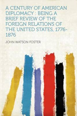 A Century of American Diplomacy Being a Brief Review of the Foreign Relations of the United States, 1776-1876 by John Watson Foster