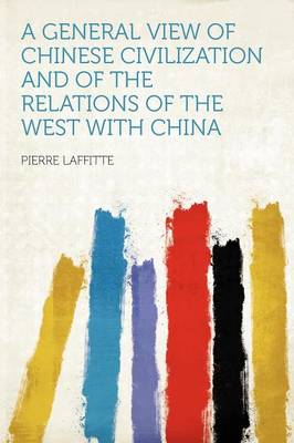 A General View of Chinese Civilization and of the Relations of the West with China by Pierre Laffitte