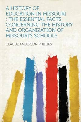 A History of Education in Missouri The Essential Facts Concerning the History and Organization of Missouri's Schools by Claude Anderson Phillips