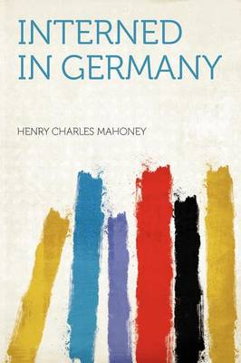 Interned in Germany by Henry Charles Mahoney