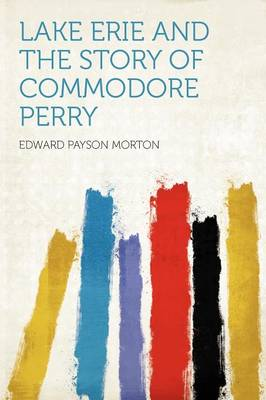 Lake Erie and the Story of Commodore Perry by Edward Payson Morton
