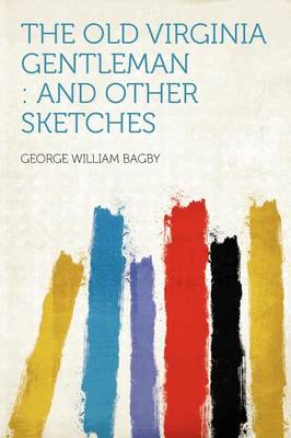 The Old Virginia Gentleman And Other Sketches by George William Bagby