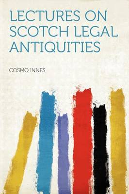 Lectures on Scotch Legal Antiquities by Cosmo Innes