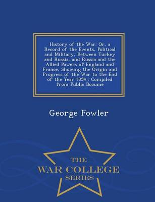 History of the War Or, a Record of the Events, Political and Military, Between Turkey and Russia, and Russia and the Allied Powers of England and France, Showing the Origin and Progress of the War to  by George Fowler