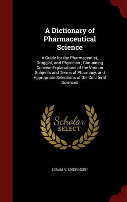 A Dictionary of Pharmaceutical Science A Guide for the Pharmaceutist, Druggist, and Physician; Containing Concise Explanations of the Various Subjects and Terms of Pharmacy, and Appropriate Selections by Hiram V Sweringen