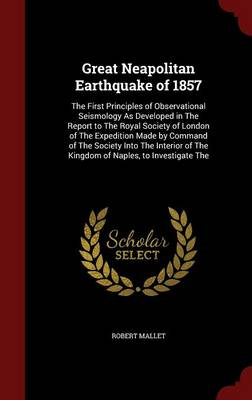 Great Neapolitan Earthquake of 1857 The First Principles of Observational Seismology as Developed in the Report to the Royal Society of London of the Expedition Made by Command of the Society Into the by Robert Mallet