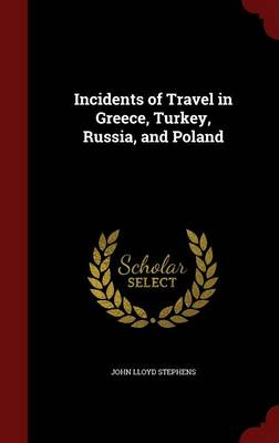 Incidents of Travel in Greece, Turkey, Russia, and Poland by John Lloyd Stephens
