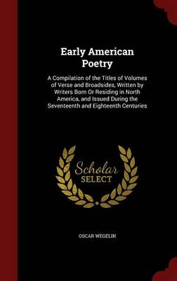 Early American Poetry A Compilation of the Titles of Volumes of Verse and Broadsides, Written by Writers Born or Residing in North America, and Issued During the Seventeenth and Eighteenth Centuries by Oscar Wegelin