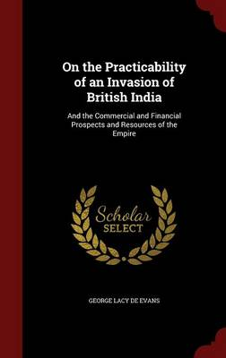 On the Practicability of an Invasion of British India And the Commercial and Financial Prospects and Resources of the Empire by George Lacy De Evans