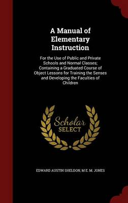 A Manual of Elementary Instruction For the Use of Public and Private Schools and Normal Classes; Containing a Graduated Course of Object Lessons for Training the Senses and Developing the Faculties of by Edward Austin Sheldon, M E M Jones