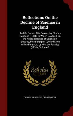 Reflections on the Decline of Science in England And on Some of Its Causes, by Charles Babbage (1830). to Which Is Added on the Alleged Decline of Science in England, by a Foreigner (Gerard Moll) with by Charles Babbage, Gerard Moll