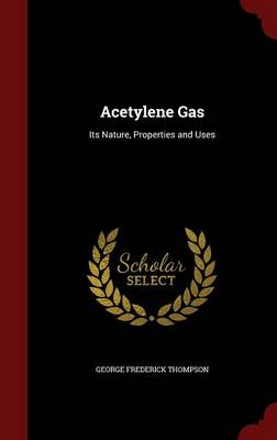 Acetylene Gas Its Nature, Properties and Uses by George Frederick Thompson