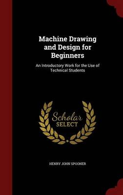 Machine Drawing and Design for Beginners An Introductory Work for the Use of Technical Students by Henry John Spooner