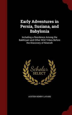 Early Adventures in Persia, Susiana, and Babylonia Including a Residence Among the Bakhtiyari and Other Wild Tribes Before the Discovery of Nineveh by Austen Henry Layard