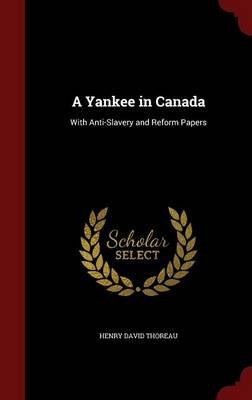 A Yankee in Canada With Anti-Slavery and Reform Papers by Henry David Thoreau