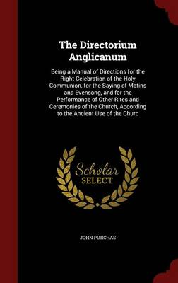 The Directorium Anglicanum Being a Manual of Directions for the Right Celebration of the Holy Communion, for the Saying of Matins and Evensong, and for the Performance of Other Rites and Ceremonies of by John Purchas