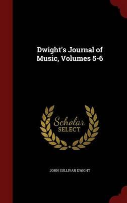 Dwight's Journal of Music, Volumes 5-6 by John Sullivan Dwight