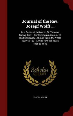 Journal of the REV. Josepf Wolff ... In a Series of Letters to Sir Thomas Baring, Bart.: Containing an Account of His Missionary Labours from the Years 1827 to 1831: And from the Years 1835 to 1838 by Joseph Wolff