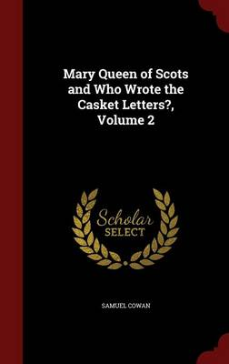 Mary Queen of Scots and Who Wrote the Casket Letters?, Volume 2 by Samuel Cowan