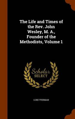 The Life and Times of the REV. John Wesley, M. A., Founder of the Methodists, Volume 1 by Luke Tyerman