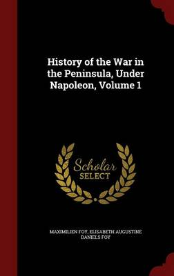 History of the War in the Peninsula, Under Napoleon, Volume 1 by Maximilien Foy, Elisabeth Augustine Daniels Foy