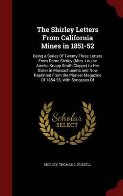 The Shirley Letters from California Mines in 1851-52 Being a Series of Twenty-Three Letters from Dame Shirley (Mtrs. Louise Amelia Knapp Smith Clappe) to Her Sister in Massachusetts and Now Reprinted  by Shirley, Thomas C Russell