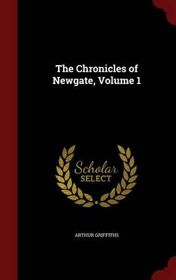 The Chronicles of Newgate, Volume 1 by Arthur Griffiths