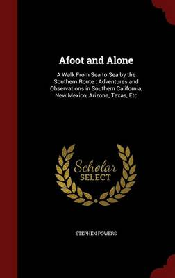 Afoot and Alone A Walk from Sea to Sea by the Southern Route: Adventures and Observations in Southern California, New Mexico, Arizona, Texas, Etc by Stephen Powers