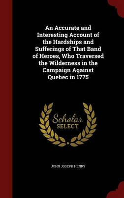 An Accurate and Interesting Account of the Hardships and Sufferings of That Band of Heroes, Who Traversed the Wilderness in the Campaign Against Quebec in 1775 by John Joseph Henry