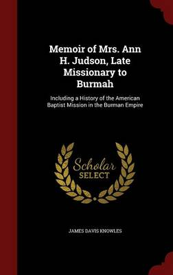Memoir of Mrs. Ann H. Judson, Late Missionary to Burmah Including a History of the American Baptist Mission in the Burman Empire by James Davis Knowles