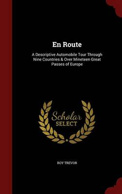 En Route A Descriptive Automobile Tour Through Nine Countries & Over Mineteen Great Passes of Europe by Roy Trevor